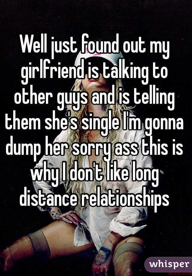 Well just found out my girlfriend is talking to other guys and is telling them she's single I'm gonna dump her sorry ass this is why I don't like long distance relationships
