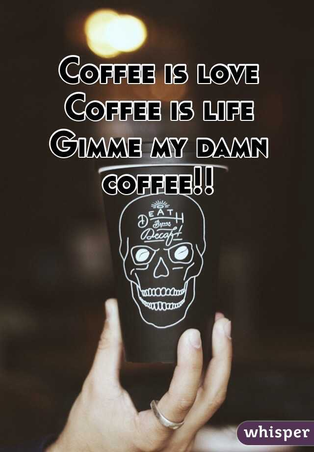 Coffee is love Coffee is life Gimme my damn coffee!!