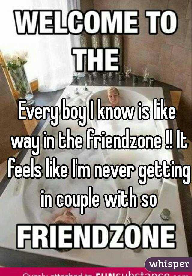 Every boy I know is like way in the friendzone !! It feels like I'm never getting in couple with so
