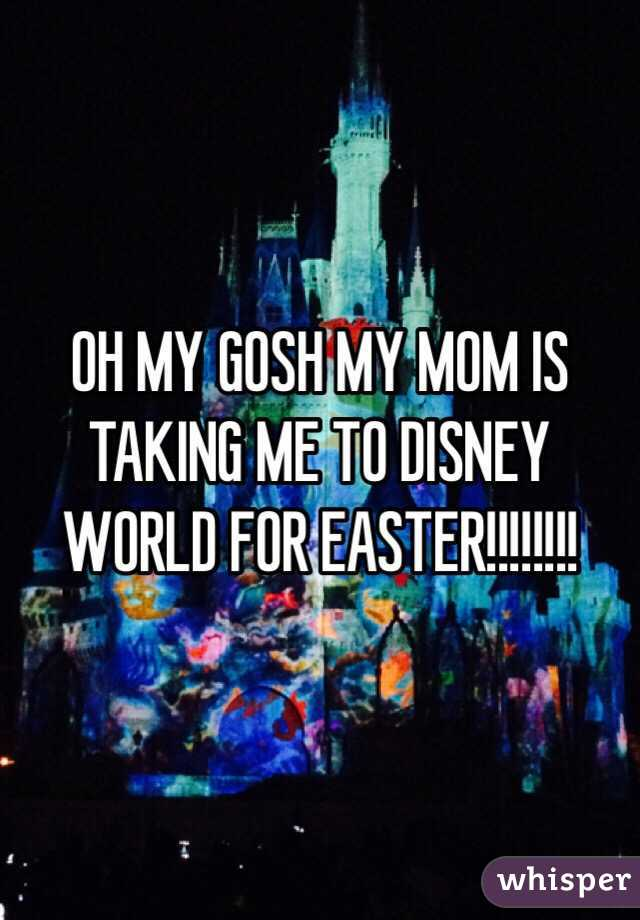 OH MY GOSH MY MOM IS TAKING ME TO DISNEY WORLD FOR EASTER!!!!!!!!