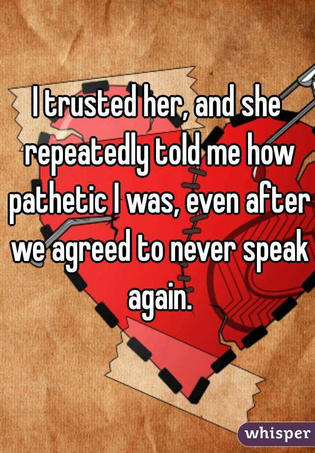 I trusted her, and she repeatedly told me how pathetic I was, even after we agreed to never speak again.