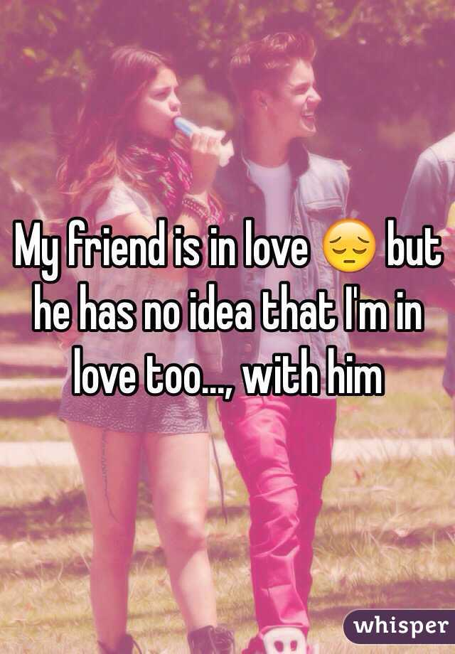 My friend is in love 😔 but he has no idea that I'm in love too..., with him