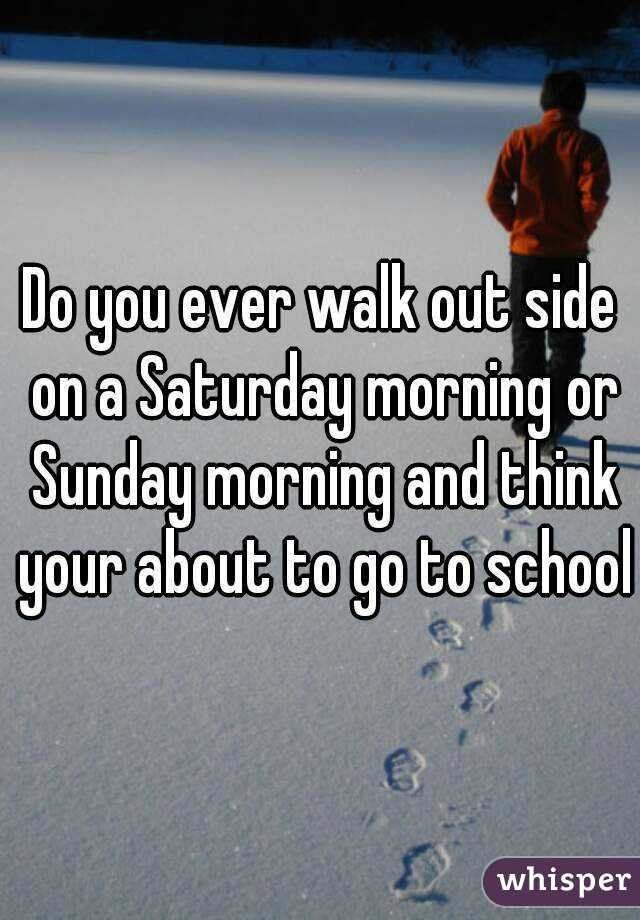 Do you ever walk out side on a Saturday morning or Sunday morning and think your about to go to school