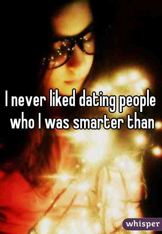 I never liked dating people who I was smarter than