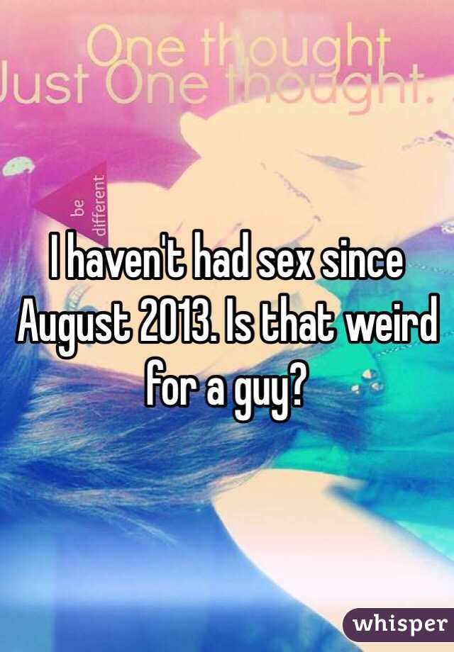 I haven't had sex since August 2013. Is that weird for a guy?