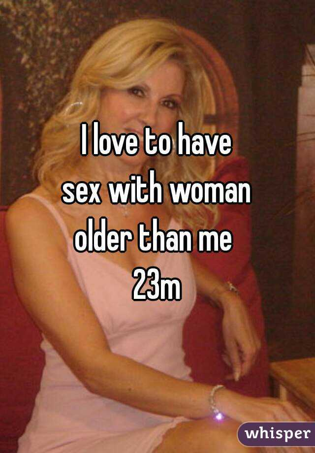 I love to have sex with woman older than me  23m
