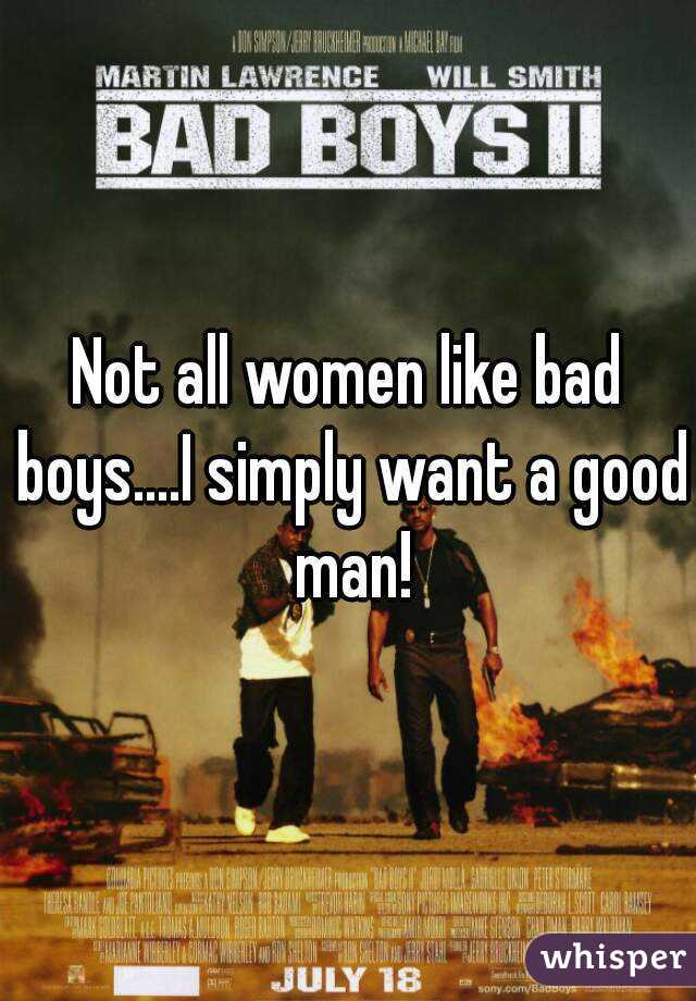 Not all women like bad boys....I simply want a good man!