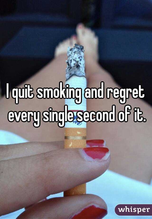 I quit smoking and regret every single second of it.