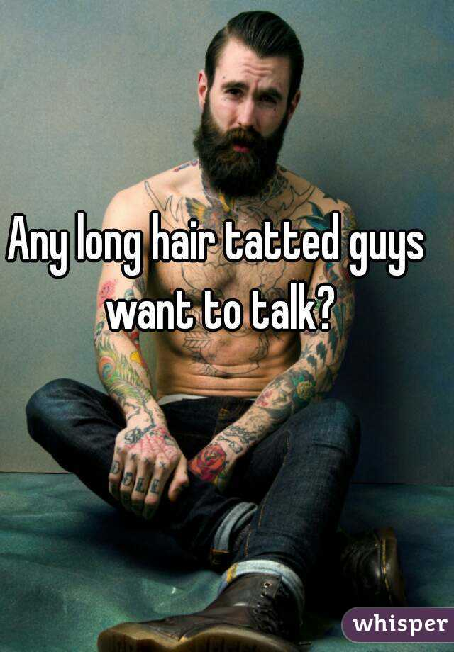 Any long hair tatted guys want to talk?