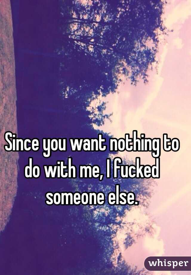 Since you want nothing to do with me, I fucked someone else.