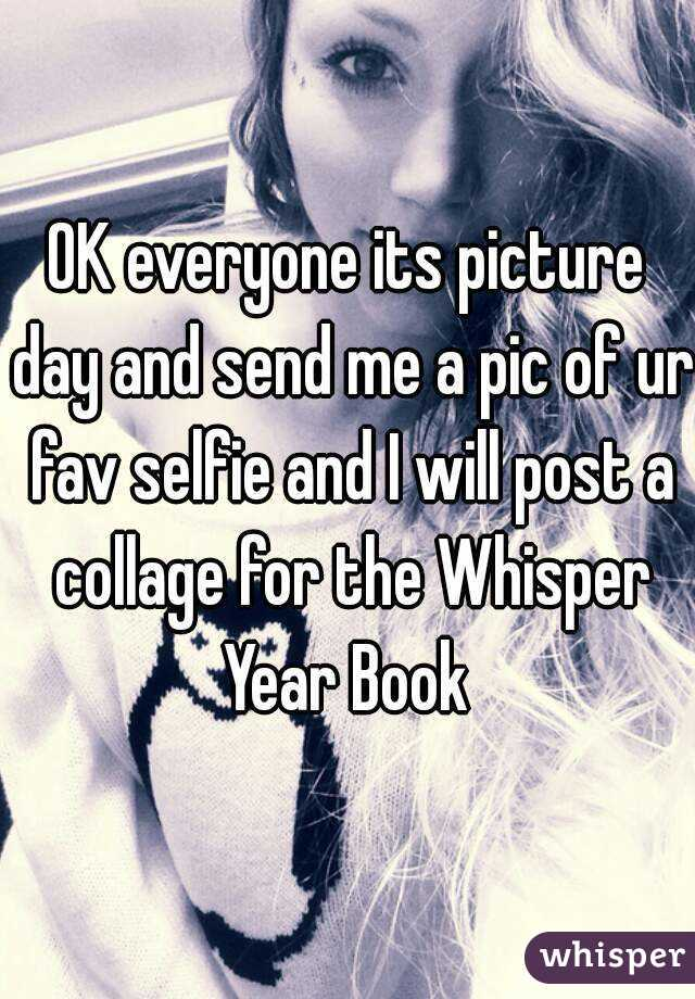 OK everyone its picture day and send me a pic of ur fav selfie and I will post a collage for the Whisper Year Book
