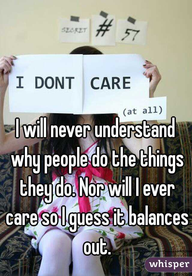 I will never understand why people do the things they do. Nor will I ever care so I guess it balances  out.
