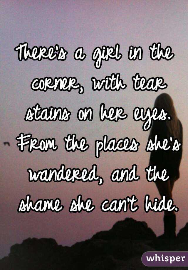 There's a girl in the corner, with tear stains on her eyes. From the places she's wandered, and the shame she can't hide.