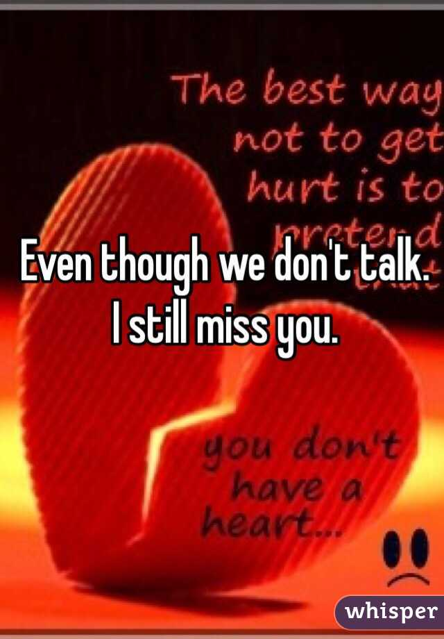 Even though we don't talk. I still miss you.
