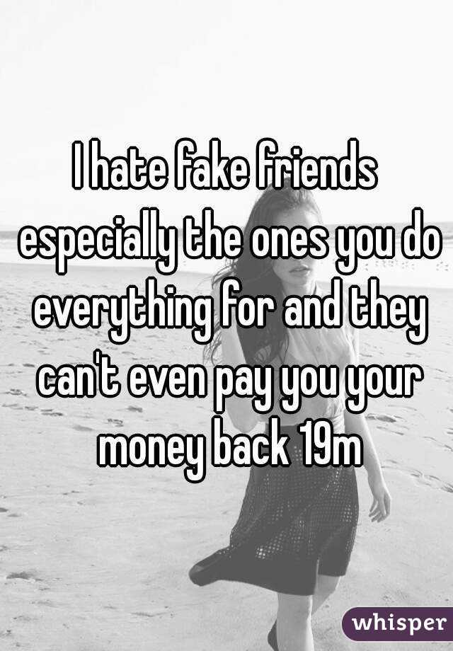 I hate fake friends especially the ones you do everything for and they can't even pay you your money back 19m