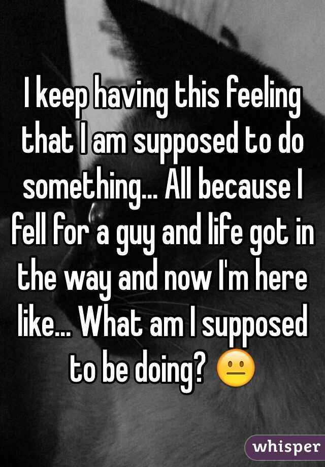 I keep having this feeling that I am supposed to do something... All because I fell for a guy and life got in the way and now I'm here like... What am I supposed to be doing? 😐