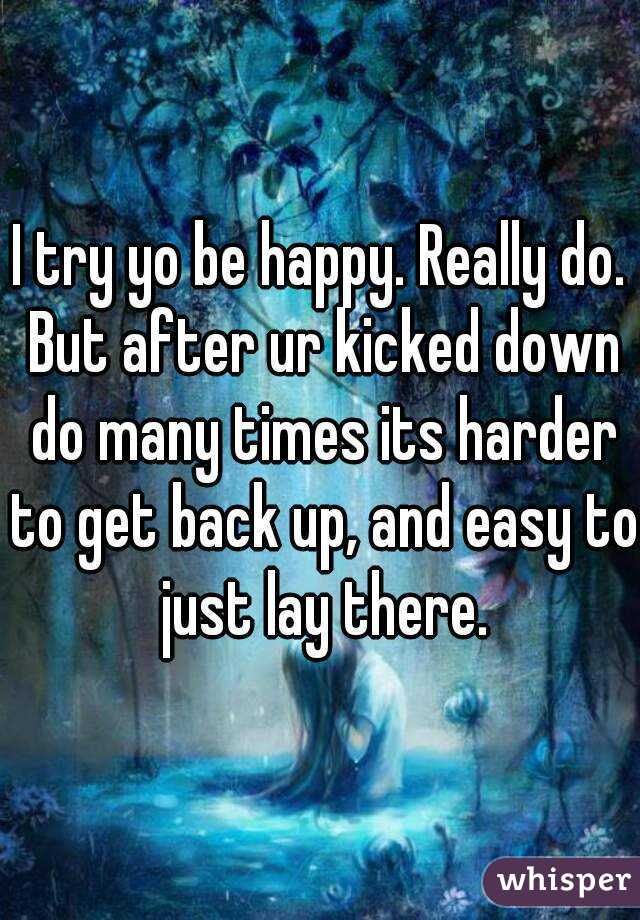 I try yo be happy. Really do. But after ur kicked down do many times its harder to get back up, and easy to just lay there.