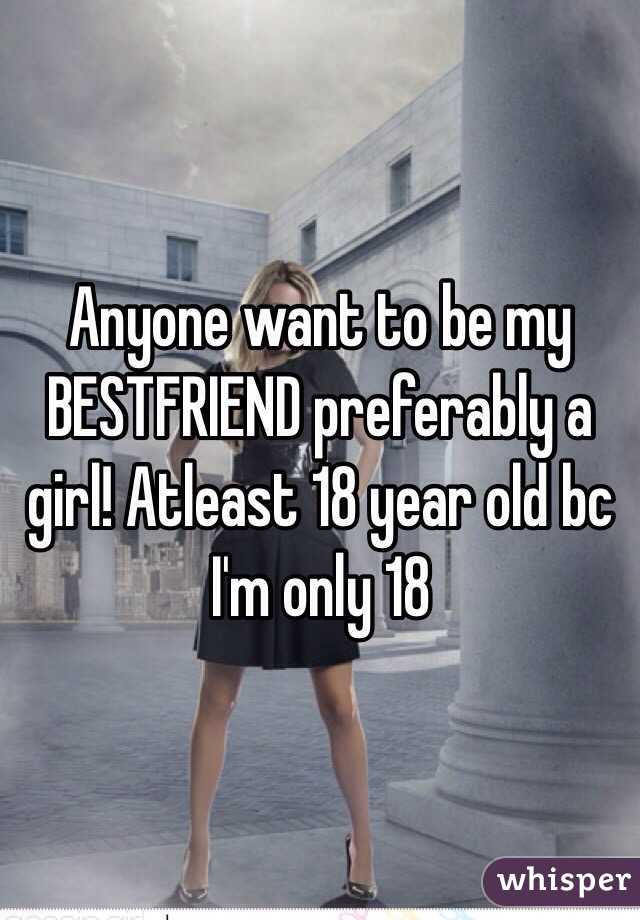Anyone want to be my BESTFRIEND preferably a girl! Atleast 18 year old bc I'm only 18