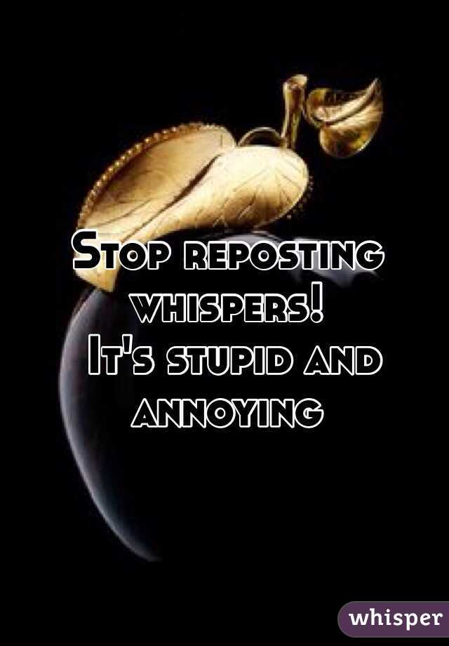 Stop reposting whispers!  It's stupid and annoying