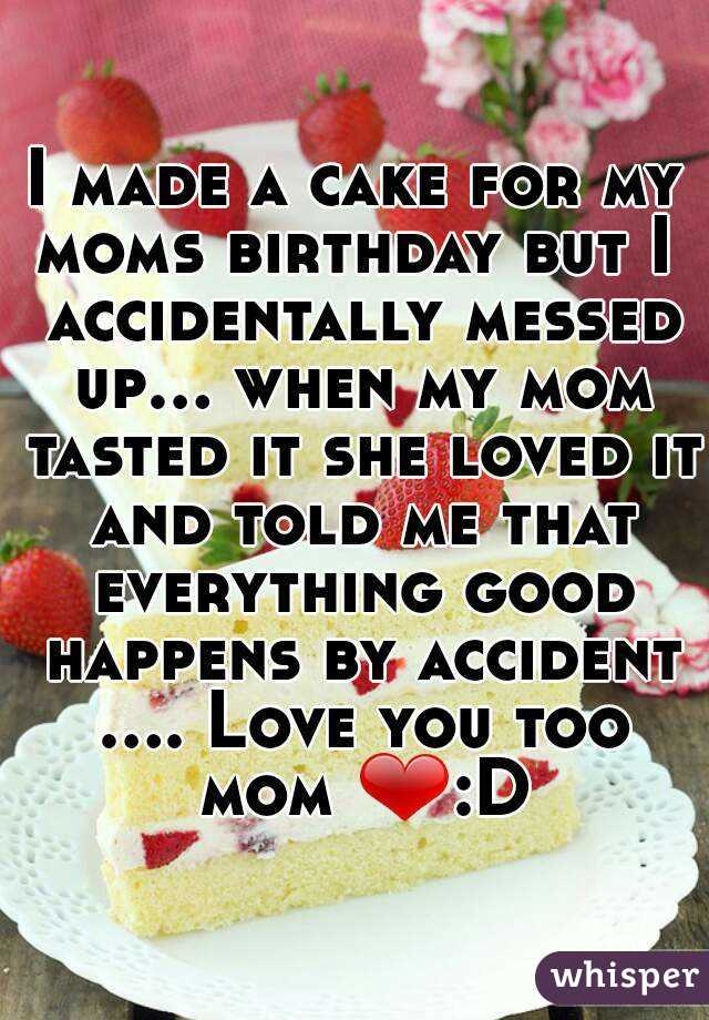I made a cake for my moms birthday but I  accidentally messed up... when my mom tasted it she loved it and told me that everything good happens by accident .... Love you too mom ❤:D