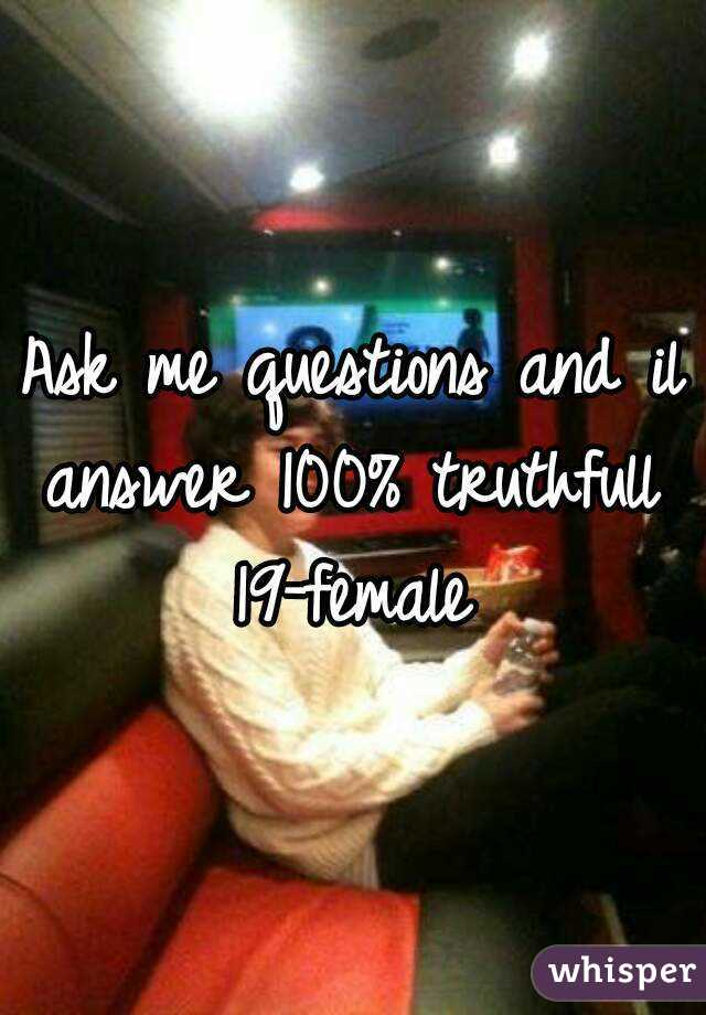 Ask me questions and il answer 100% truthfull  19-female