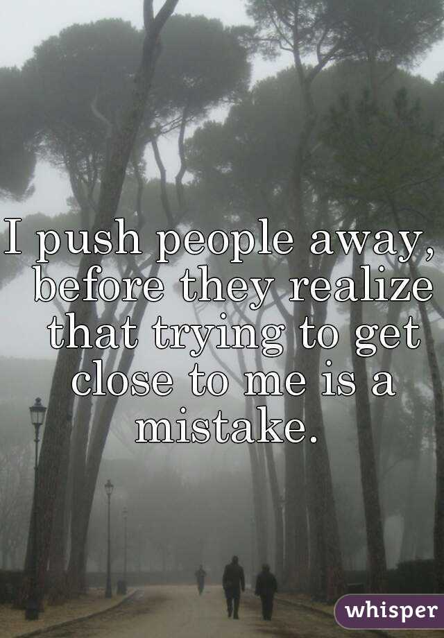 I push people away,  before they realize that trying to get close to me is a mistake.