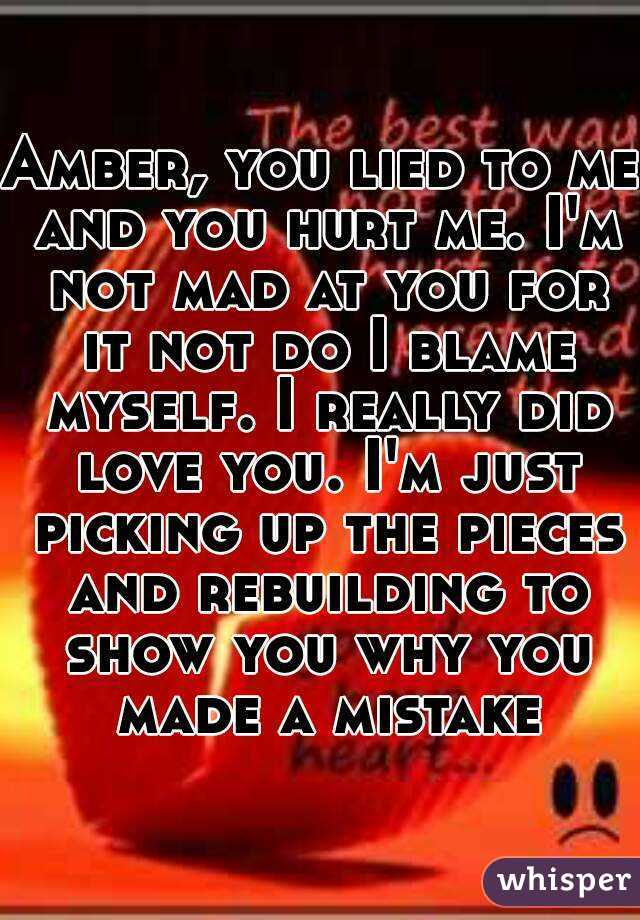Amber, you lied to me and you hurt me. I'm not mad at you for it not do I blame myself. I really did love you. I'm just picking up the pieces and rebuilding to show you why you made a mistake