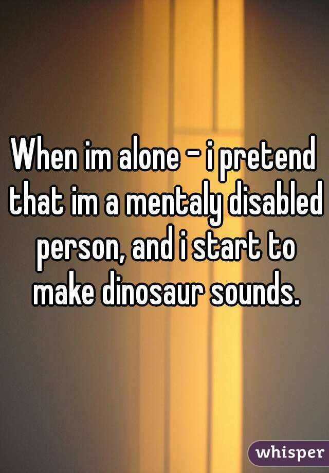 When im alone - i pretend that im a mentaly disabled person, and i start to make dinosaur sounds.