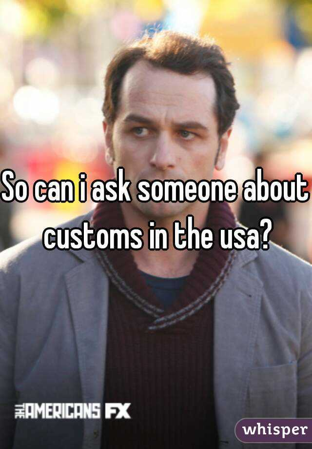 So can i ask someone about customs in the usa?