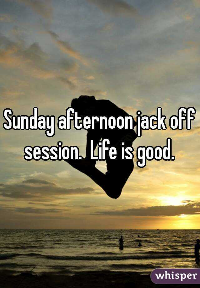 Sunday afternoon jack off session.  Life is good.