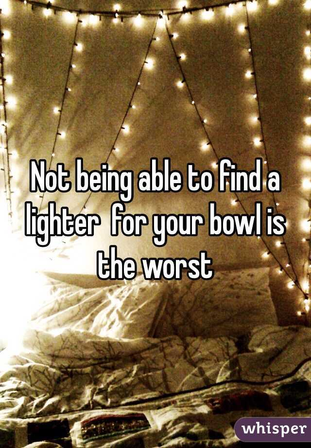 Not being able to find a lighter  for your bowl is the worst
