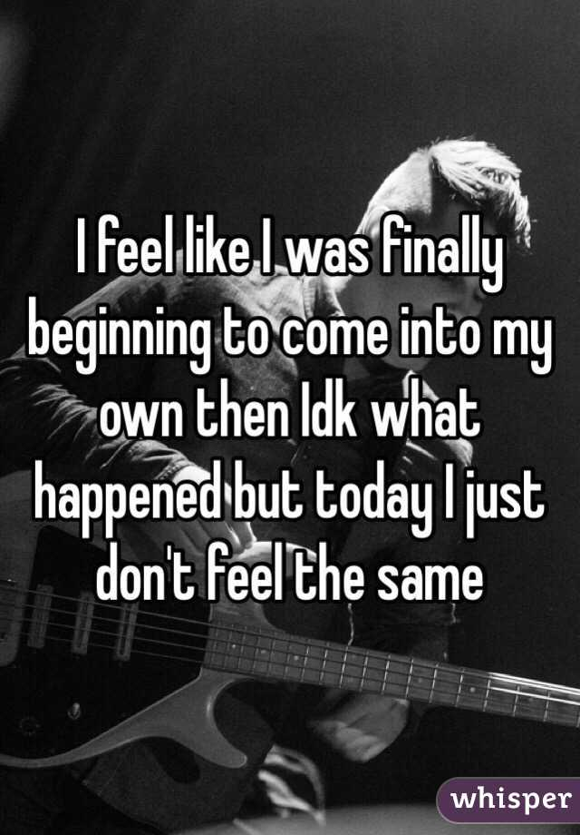I feel like I was finally beginning to come into my own then Idk what happened but today I just don't feel the same