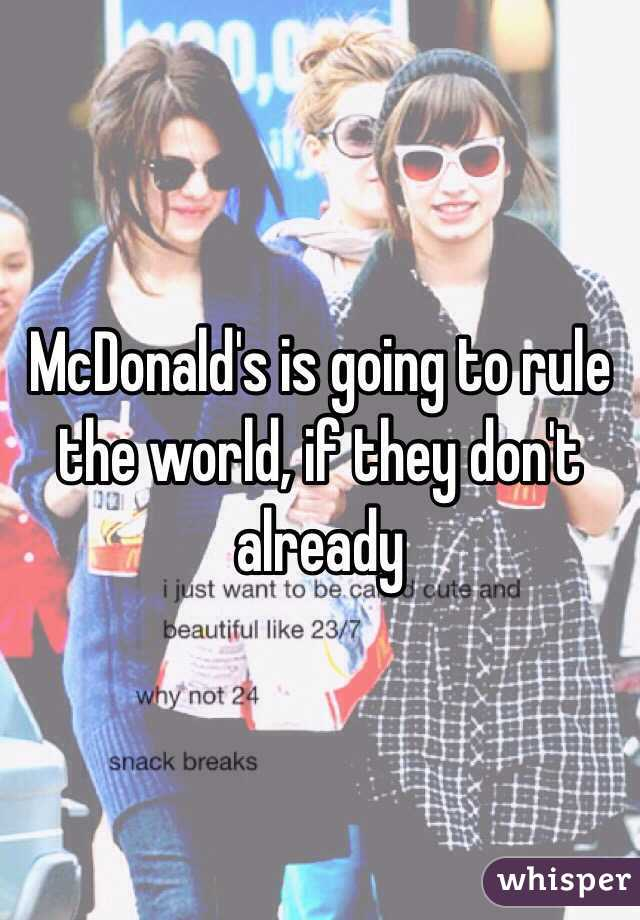 McDonald's is going to rule the world, if they don't already