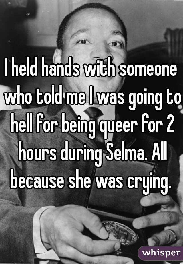 I held hands with someone who told me I was going to hell for being queer for 2 hours during Selma. All because she was crying.