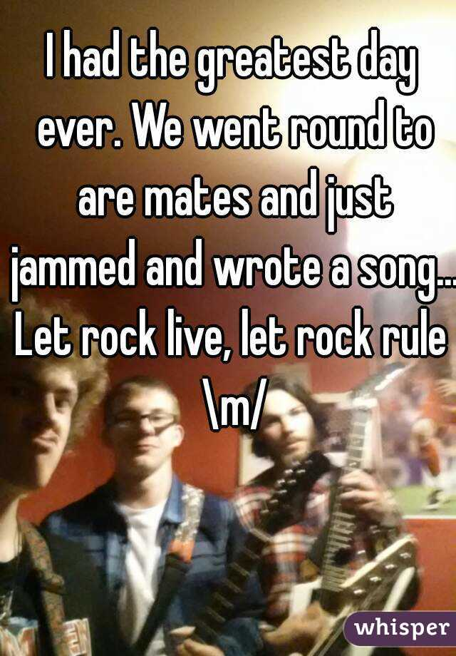 I had the greatest day ever. We went round to are mates and just jammed and wrote a song... Let rock live, let rock rule \m/