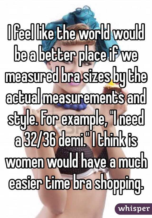 """I feel like the world would be a better place if we measured bra sizes by the actual measurements and style. For example, """"I need a 32/36 demi."""" I think is women would have a much easier time bra shopping."""