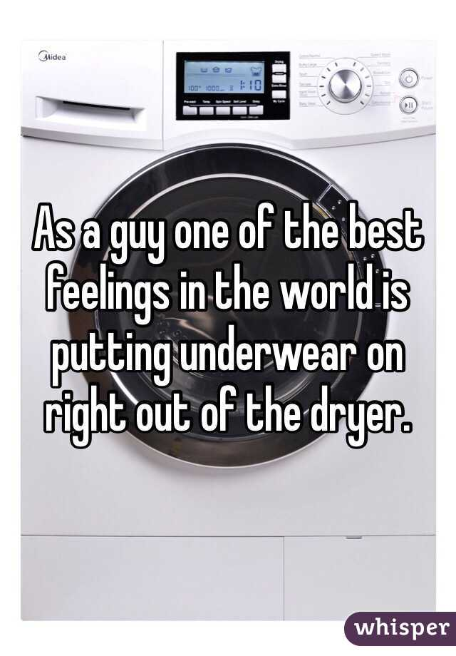 As a guy one of the best feelings in the world is putting underwear on right out of the dryer.