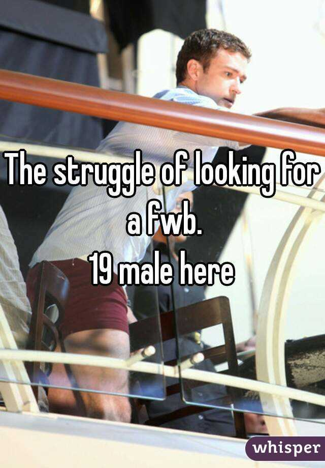 The struggle of looking for a fwb. 19 male here