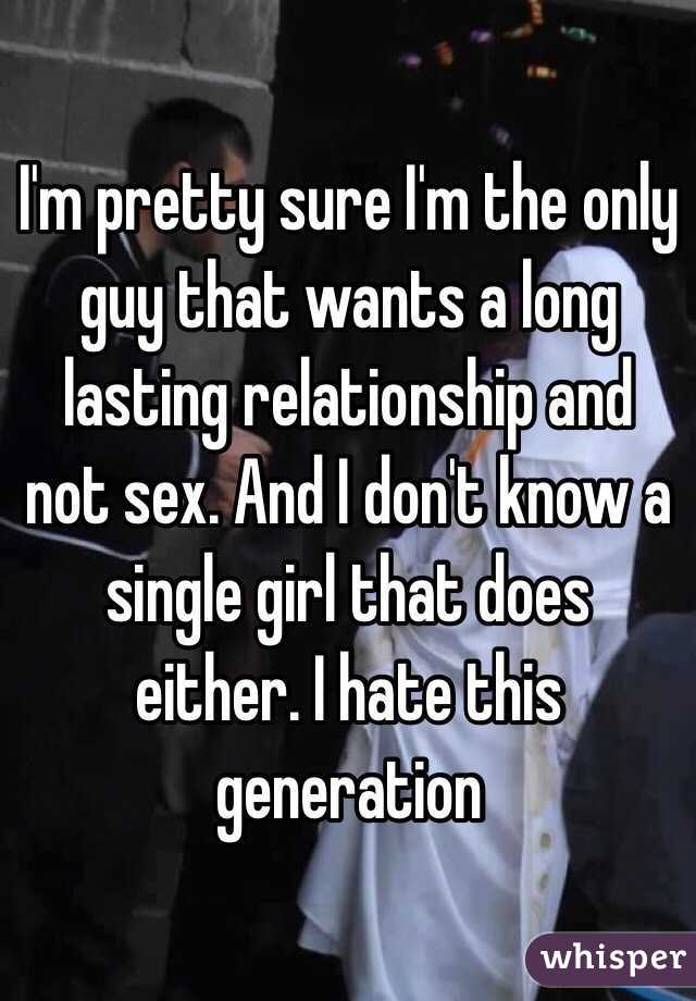 I'm pretty sure I'm the only guy that wants a long lasting relationship and not sex. And I don't know a single girl that does either. I hate this generation