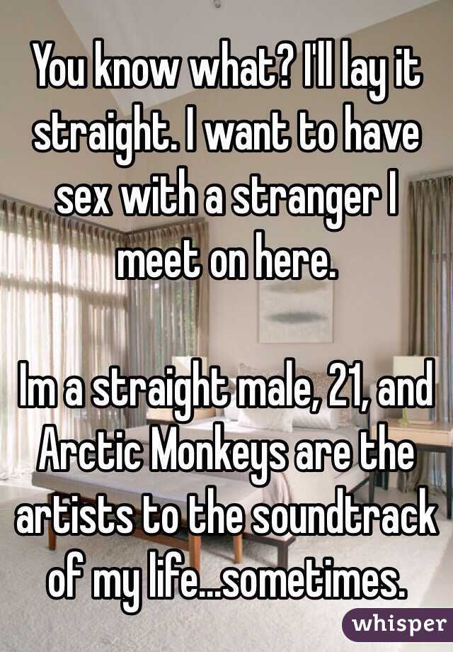 You know what? I'll lay it straight. I want to have sex with a stranger I meet on here.   Im a straight male, 21, and Arctic Monkeys are the artists to the soundtrack of my life...sometimes.