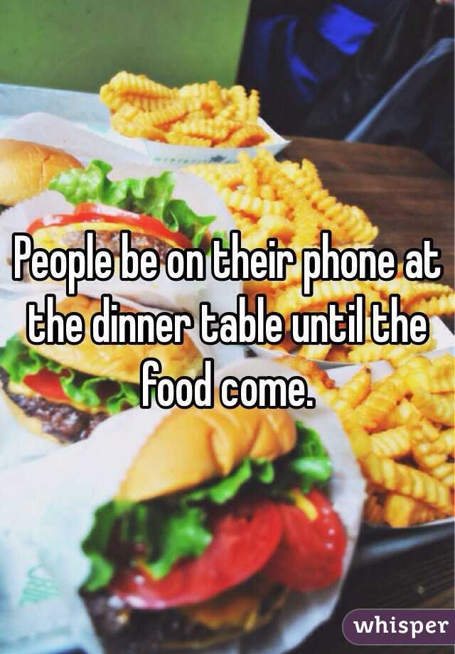 People be on their phone at the dinner table until the food come.