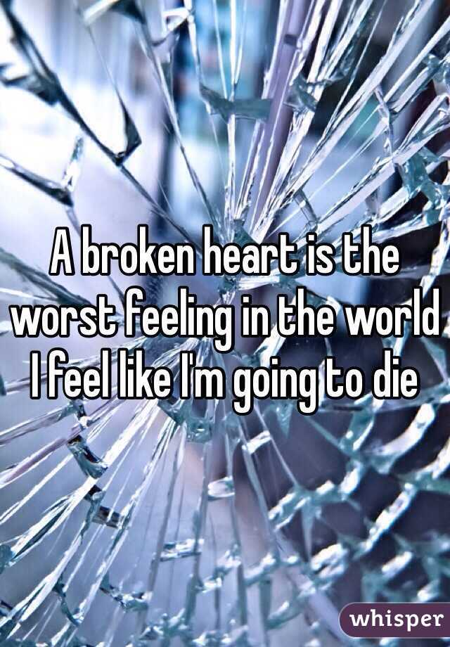 A broken heart is the worst feeling in the world I feel like I'm going to die