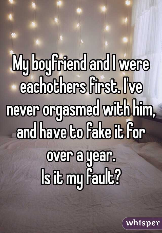 My boyfriend and I were eachothers first. I've never orgasmed with him, and have to fake it for over a year.  Is it my fault?