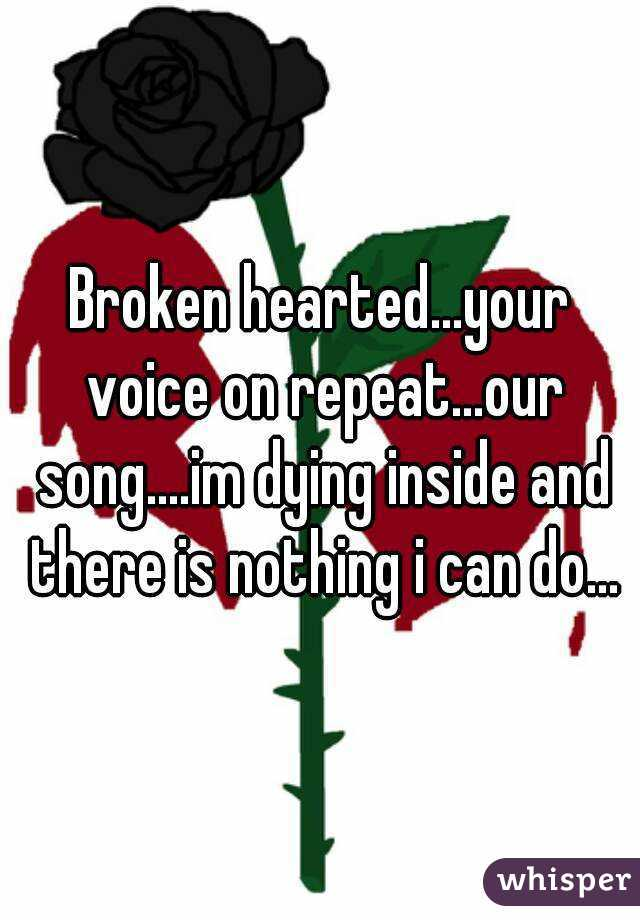 Broken hearted...your voice on repeat...our song....im dying inside and there is nothing i can do...