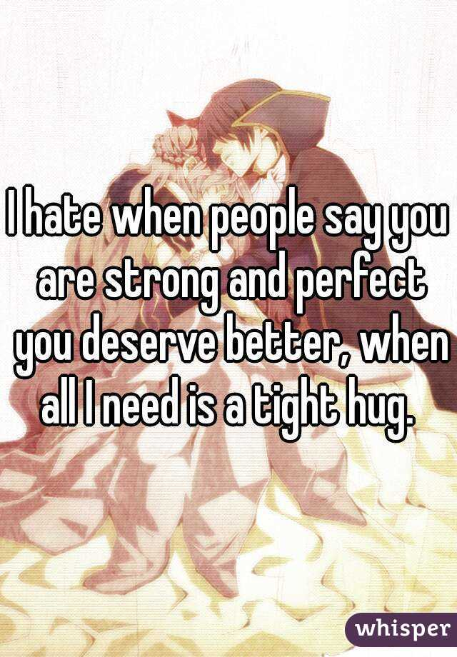 I hate when people say you are strong and perfect you deserve better, when all I need is a tight hug.