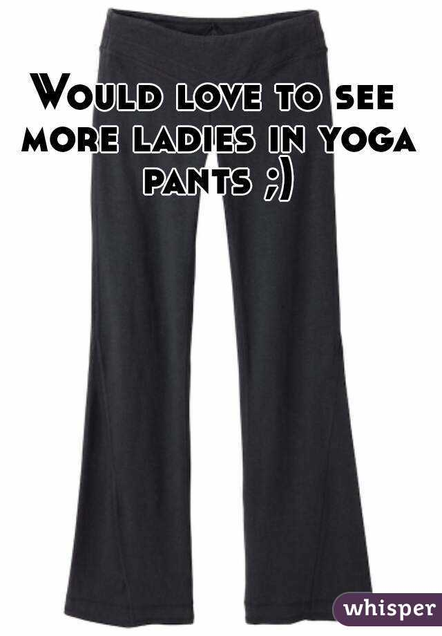 Would love to see more ladies in yoga pants ;)