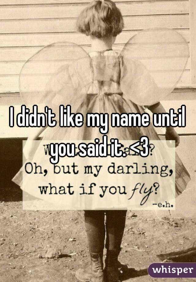 I didn't like my name until you said it. <3