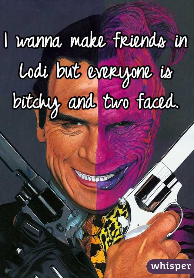 I wanna make friends in Lodi but everyone is bitchy and two faced.