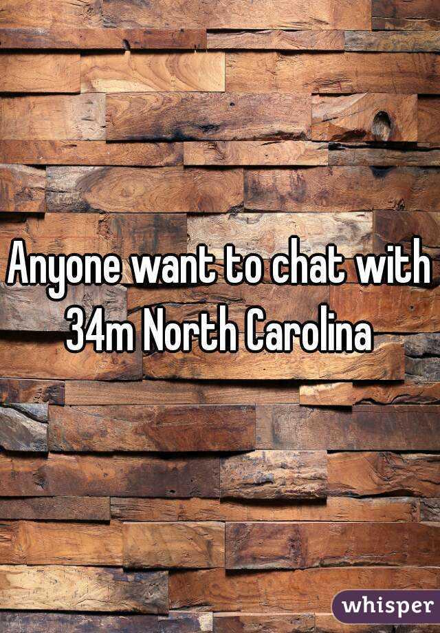 Anyone want to chat with 34m North Carolina