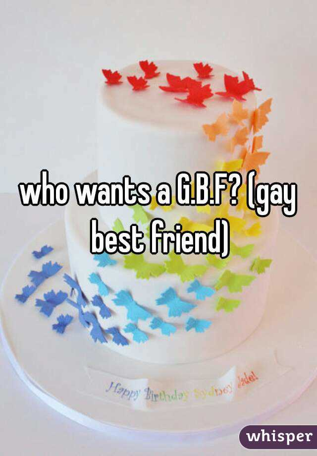 who wants a G.B.F? (gay best friend)